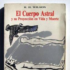 Libros de segunda mano: EL CUERPO ASTRAL Y SU PROYECCIÓN EN VIDA Y MUERTE, POR R. H. WILSON. . Lote 151522222
