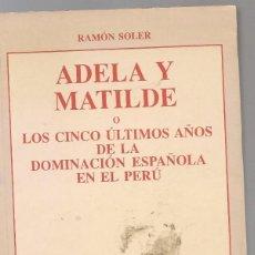 Libros de segunda mano: RAMON SOLER ,ADELA Y MATILDE O LOS CINCO ÚLTIMOS AÑOS DE LA DOMINACIÓN ESPAÑOLA EN EL PERÚ. Lote 151678170