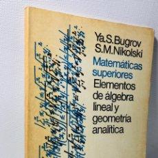Libros de segunda mano: MATEMATICAS SUPERIORES •• ELEMENTOS DE ÁLGEBRA LINEAL Y GEOMETRÍA ANALÍTICA •• ED. MOSCU. Lote 153081248