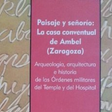 Libros de segunda mano: PAISAJE Y SEÑORÍO: CASA CONVENTUAL DE AMBEL (ZARAGOZA), ÓRDENES MILITARES DEL TEMPLE Y DEL HOSPITAL. Lote 153142490