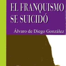 Libros de segunda mano: EL FRANQUISMO SE SUICIDÓ - ÁLVARO DE DIEGO GONZÁLEZ. Lote 155930162