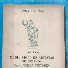 Libros de segunda mano: LIBROS ARTE MURCIA - MEDIO SIGLO DE ARTISTAS MURCIANOS 1900 - 1950 ANTONIO OLIVER - DEDICADO POR EL . Lote 156833710