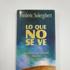 Libros de segunda mano: LO QUE NO SE VE. - LA NUEVA ESPIRITULIDAD MAS ALLA DE LAS CREENCIAS. FREDERIC SOLERGIBERT. TDK383. Lote 159613618