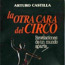 Libros de segunda mano: LIBRO - LA OTRA CARA DEL CIRCO - REVELACIONES DE UN MUNDO APARTE - ARTURO CASTILLA 1986. Lote 161084654