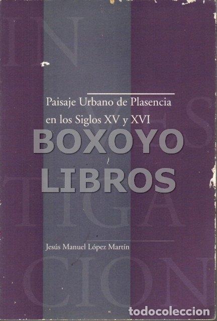 LÓPEZ MARTÍN, JESÚS MANUEL. PAISAJE URBANO DE PLASENCIA EN LOS SIGLOS XV Y XVI (Libros de Segunda Mano - Historia - Otros)