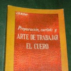 Libros de segunda mano: PREPARACION, CURTIDO Y ARTE DE TRABAJAR EL CUERO, DE J.R.MILLER - 1960. Lote 167617984