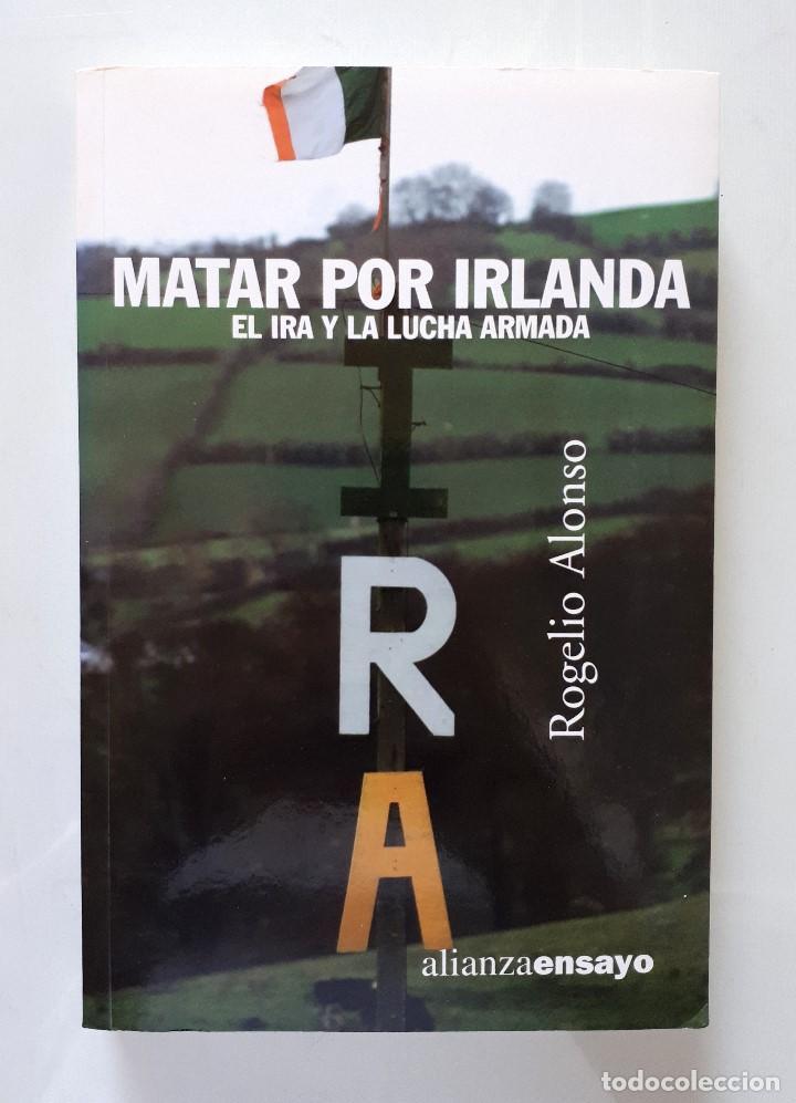 MATAR POR IRLANDA: EL IRA Y LA LUCHA ARMADA / ROGELIO ALONSO / ALIANZA EDITORIAL 2003 (FIRMA AUTOR) (Libros de Segunda Mano - Historia - Otros)