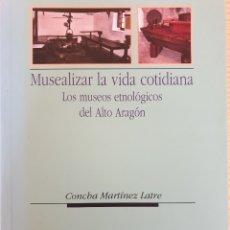Libros de segunda mano: MUSEALIZAR LA VIDA COTIDIANA. MUSEOS ETNOLÓGICOS DEL ALTO ARAGÓN - MARTÍNEZ LATRE -CIENCIAS SOCIALES. Lote 238046635