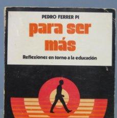 Libros de segunda mano: PARA SER MÁS REFLEXIONES EN TORNO A LA EDUCACIÓN. PEDRO FERRER PI. Lote 169350116