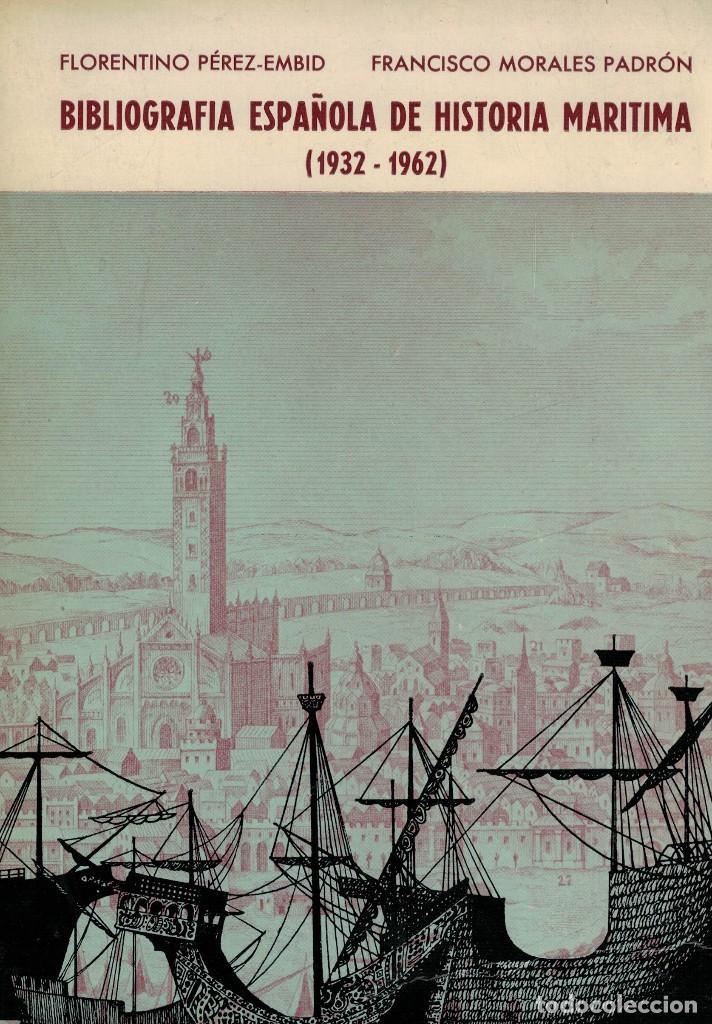 BIBLIOGRAFÍA ESPAÑOLA DE HISTORIA MARÍTIMA (1932-1962). FLORENTINO PÉREZ-EMBID Y FRANCISCO MORALES (Libros de Segunda Mano - Historia - Otros)