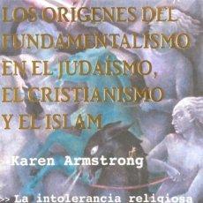 Libros de segunda mano: LOS ORIGENES DEL FUNDAMENTALISMO EN EL JUDAÍSMO, EL CRISTIANISMO Y EL ISLAM. KAREN ARMSTRONG.. Lote 171542379