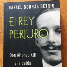 Libros de segunda mano: EL REY PERJURO, DON ALFONSO XIII Y LA CAIDA DE LA MONARQUIA RAFAEL BORRAS BETRIU. Lote 171806534