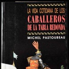 Libros de segunda mano: LA VIDA COTIDIANA DE LOS CABALLEROS DE LA TABLA REDONDA. PASTOUREAU. Lote 172757705