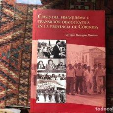 Libros de segunda mano: CRISIS DEL FRANQUISMO Y TRANSICIÓN DEMOCRÁTICA EN LA PROVINCIA DE CÓRDOBA. ANTONIO BARRAGÁN MORIANA. Lote 175816780
