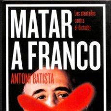 Libros de segunda mano: MATAR A FRANCO. LOS ATENTADOS CONTRA EL DICTADOR - ANTONI BATISTA - DEBATE - DEBATE - HISTORIA. Lote 178703635