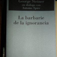 Libros de segunda mano: LA BARBARIE DE LA IGNORANCIA, GEORGE STEINER EN DIÁLOGO CON ANTOINE SPIRE, ED. MUCHNIK. Lote 178847688
