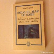 Libros de segunda mano: SOLO EL MAR LO SABE. PECIOS Y NAUFRAGIOS EN EL MAR CATALÁN.RAFAEL ESPINÓS. VIAJES. RAREZA. Lote 189971906
