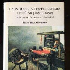 Libros de segunda mano: LA INDUSTRIA TEXTIL LANERA DE BÉJAR (1680-1850), LA FORMACIÓN DE UN ENCLAVE INDUSTRIAL - ROSA ROS. Lote 194338920