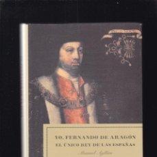 Libros de segunda mano: YO, FERNANDO DE ARAGÓN - EL ÚNICO REY DE LAS ESPAÑAS - MANUEL AYLLÓN - ED. BELACQVA 2004. Lote 194594601
