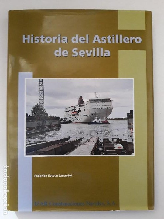 HISTORIA DEL ASTILLERO DE SEVILLA. FEDERICO ESTEVE JAQUOTOT. IZAR CONSTRUCCIONES NAVALES, S.A. 2003. (Libros de Segunda Mano - Historia - Otros)
