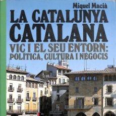 Libros de segunda mano: LA CATALUNYA CATALANA VIC I EL SEU ENTORN POLITICA CULTURA I NEGOCIS - MIQUEL MACIA. Lote 194858488