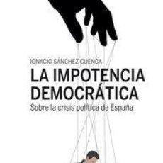 Libros de segunda mano: LA IMPOTENCIA DEMOCRÁTICA. - SÁNCHEZ-CUENCA, IGNACIO.. Lote 194994606