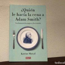 Libros de segunda mano: ¿ QUIÉN LE HACÍA LA CENA A ADAM SMITH?, UNA HISTORIA DE LAS MUJERES Y LA ECONOMÍA. K. MARÇAL. Lote 195043735