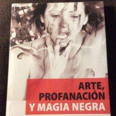Libros de segunda mano: ARTE, PROFANACION Y MAGIA NEGRA. PILAR BALSEGA. EDITORIAL MANUSCRITO 2017. DEDICATORIA DE L'AUTORA. Lote 195057113