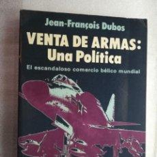 Libros de segunda mano: VENTA DE ARMAS: UNA POLITICA. EL ESCANDALOSO COMERCIO BELICO MUNDIAL. AUTOR: JEAN FRANÇOIS DUBOS. Lote 195214288