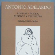 Libros de segunda mano: ANTONIO ADELARDO. PINTOR-POETA,MÉDICO Y ATENEISTA. Lote 195414248