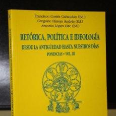 Libros de segunda mano: RETÓRICA, POLÍTICA E IDEOLOGÍA. DESDE LA ANTIGÜEDAD HASTA NUESTROS DÍAS. VOLUMEN III - PONENCIAS.. Lote 195464216
