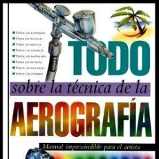 Libros de segunda mano: TODO SOBRE LA TECNICA DE LA AEROGRAFIA. MANUAL IMPRESCINDIBLE. DIBUJO. MAQUETISMO TATUAJE. AROGRAFO.. Lote 195532882