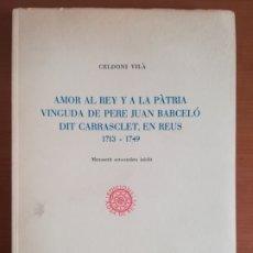 Livres d'occasion: AMOR AL REY Y A LA PÀTRIA VINGUDA DE PERE BARCELÓ DIT CARRASCLET EN REUS 1713-1749 -GUERRA SUCCESSIÓ. Lote 206790513