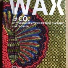 Libros de segunda mano: WAX & CO. ANTHOLOGIE DES TISSUS IMPRIMÉ D'AFRIQUE. ANNE GROSFILLEY. ED. LA MARTINIÈRE 2017. TELAS. Lote 208314255