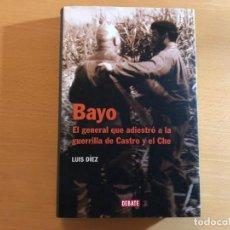 Libros de segunda mano: BAYO. EL GENERAL QUE ADIESTRÓ A LA GUERRILLA DE CASTRO Y EL CHÉ. LUIS DÍEZ. DEBATE.. Lote 210510916