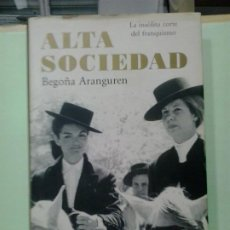 Livros em segunda mão: LMV - ALTA SOCIEDAD, LA INSÓLITA CORTE DEL FRANQUISMO. BEGOÑA ARANGUREN. Lote 211557976