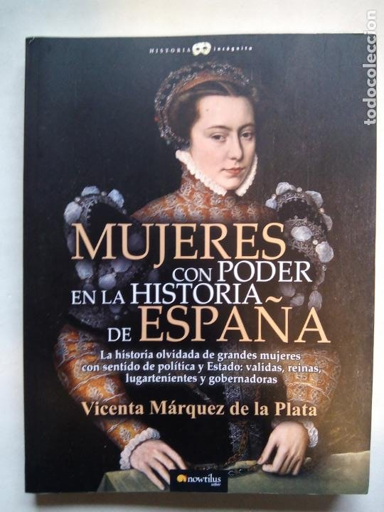 MUJERES CON PODER EN LA HISTORIA DE ESPAÑA. VICENTA MÁRQUEZ DE LA PLATA. EDICIONES NOWTILUS. 2018. (Libros de Segunda Mano - Historia - Otros)