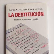 Libros de segunda mano: LA DESTITUCIÓN. HISTORIA DE UN PERIODISMO IMPOSIBLE JOSÉ ANTONIO ZARZALEJOS PENSAMIENTO SIGLO XXI.. Lote 222323486