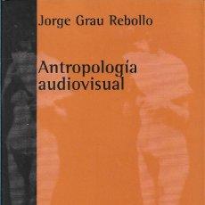 Libros de segunda mano: ANTROPOLOGÍA AUDIOVISUAL, JORGE GRAU REBOLLO. Lote 222365741