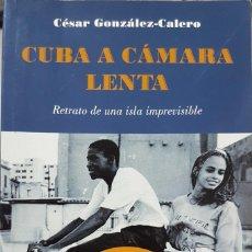 Libros de segunda mano: CUBA A CÁMARA LENTA - CÉSAR GONZÁLEZ CALERO - RETRATO DE UNA ISLA IMPREVISIBLE PRIMERA EDICIÓN 2010. Lote 226345885