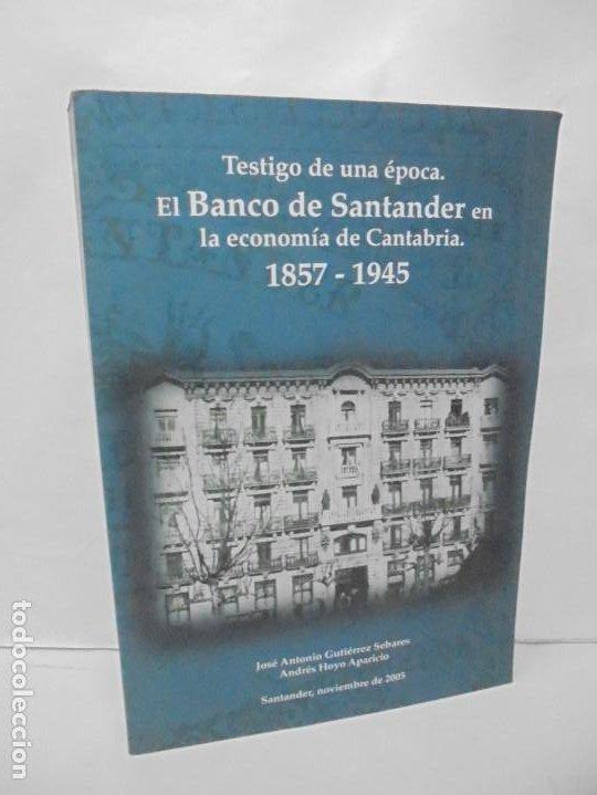 TESTIGO DE UNA EPOCA. EL BANCO DE SANTANDER EN LA ECONOMIA DE CANTABRIA. 1857-1945. A.GUTIERREZ 2006 (Libros de Segunda Mano - Historia - Otros)