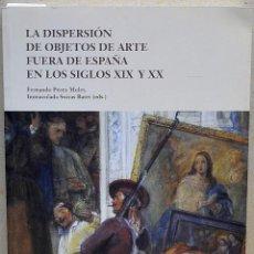 Libros de segunda mano: LA DISPERSIÓN DE OBJETOS DE ARTE FUERA DE ESPAÑA EN LOS SIGLOS XIX Y XX. VV.AA.. Lote 243882885