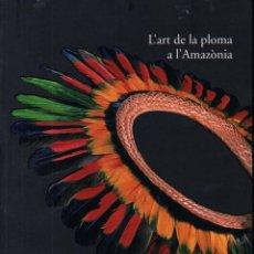 Libros de segunda mano: L'ART DE LA PLOMA A L' AMAZONIA (CAIXA DE GIRONA, 2002) PLUMARIOS INDÍGENAS. Lote 245248240