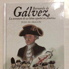 Libros de segunda mano: BERNARDO DE GÁLVEZ LA AVENTURA DE UN HÉROE ESPAÑOL EN AMÉRICA JUAN DE ARAGON. Lote 255305865
