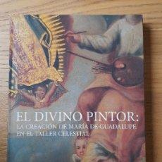 Libros de segunda mano: EL DIVINO PINTOR, LA CREACIÓN DE MARÍA DE GUADALUPE EN EL TALLER CELESTIAL. MUSEO DE GUADALUPE, MEX. Lote 289487808