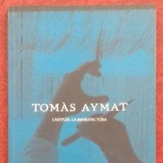 Libros de segunda mano: TOMÀS AYMAT. L'ARTISTA. LA MANUFACTURA. MUSEU DE SANT CUGAT. 2007. 30 CM. FIRMA Y DEDICATORIA AYMAT!. Lote 289706548