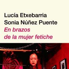 Libros: LITERATURA ERÓTICA. EN BRAZOS DE LA MUJER FETICHE POR LUCIA ETXEBARRIA. Lote 178812305