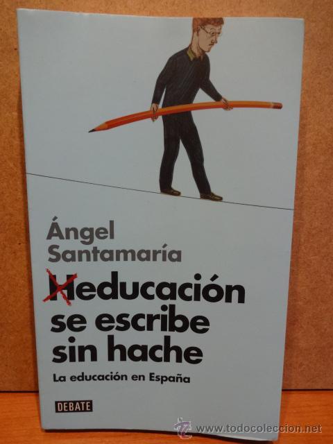 HEDUCACIÓN SE ESCRIBE SIN HACHE. LA EDUCACIÓN EN ESPAÑA. A. SANTAMARÍA. - DEBATE - 2014. (Libros Nuevos - Humanidades - Sociología)