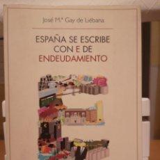 Libros: GAY DE LIÉBANA, JOSÉ M. ESPAÑA SE ESCRIBE CON E DE ENDEUDAMIENTO. DEUSTO 2012. Lote 203300812