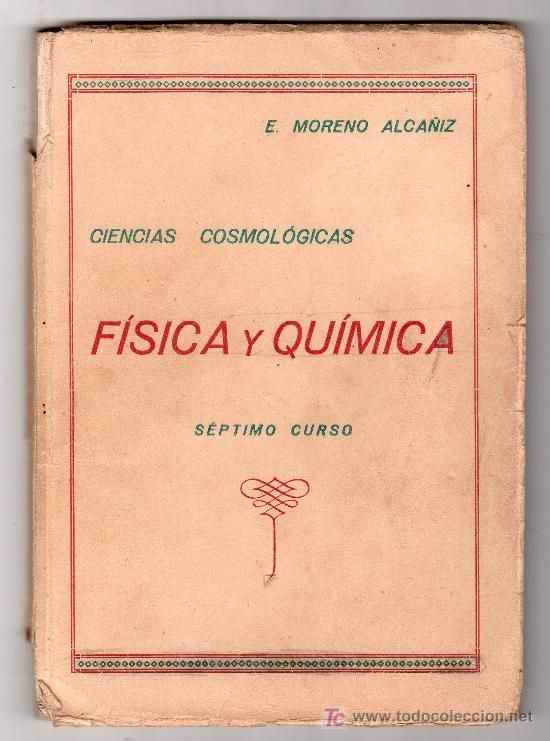 CIENCIAS COSMOLOGICAS. FISICA Y QUIMICA POR E. MORENO ALCAÑIZ SEPTIMO CURSO ZARAGOZA 1944 (Libros de Segunda Mano - Libros de Texto )